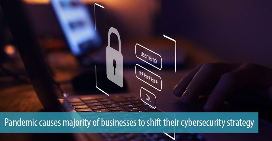 Pandemic causes majority of businesses to shift their cybersecurity strategy